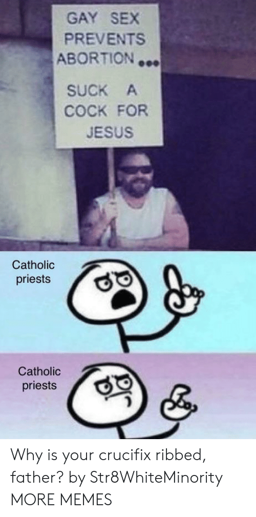 gay sex: GAY SEX  PREVENTS  ABORTION …  SUCK A  COCK FOR  JESUS  Catholic  priests  Catholic  priests Why is your crucifix ribbed, father? by Str8WhiteMinority MORE MEMES