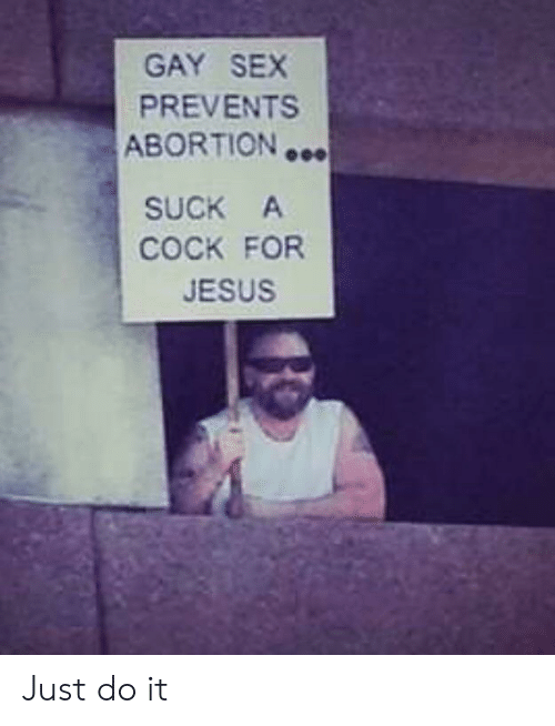 Abortion: GAY SEX  PREVENTS  ABORTION  SUCK A  COCK FOR  JESUS Just do it