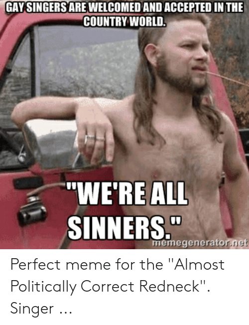 """Country Music Memes: GAY SINGERSAREWELCOMED AND ACCEPTED IN THE  COUNTRY WORLD.  """"WE'RE ALL  SINNERS.  memegenerator.net Perfect meme for the """"Almost Politically Correct Redneck"""". Singer ..."""