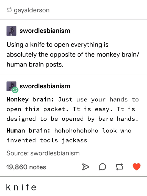 Tumblr, Brain, and Monkey: gayalderson  swordlesbianism  Using a knife to open everything is  absolutely the opposite of the monkey brain/  human brain posts.  swordlesbianism  Monkey brain: Just use your hands to  open this packet. It is easy. It is  designed to be opened by bare hands  Human brain: hohohohohoho look who  invented tools iackass  Source: swordlesbianism  19,860 notes