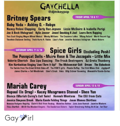 carly: GAYCHELLA  @djmikeypop  Britney Spears  FRIDAY APRIL 10 & 17  Baby Yoda Ashley 0. Robyn  Nancy Pelosi Clapping Carly Rae Jepsen Lizzie McGuire & Isabella Parigi  Joe & Beck (Hologram) Kylie Jenner Jewel Smoking A Juul Laura Dern Rapping  Tess Scali Singing Wagon Wheel Watusi Wendy Williams The Countess LuAnn Tiffany Pollard World Record Egg  Timothée Chalamet Smiling Truth Hurts ft. Rakim Lizze's Flute Jennifer Anistons Instagram Alexis Neiers  Spice Girls (nduding Posh)  SATURDAY APRIL 11 & 18  The Pussycat Dolls Moira Rose & The Jazzagals Little Mix  Valerie Cherish Dua Lipa Dancing The Frock Destroyers DJ Greta Thunberg  Kim Kardashian Singing Jam (Turn It Upl The Midsommar Cult Dream The Babadook  The Twinks from The Great British Bake-off The PEN15 girls Phoebe Buffay The First Wives Club Jigglypuff  James Charles +Tati Westbrook Eden's Crush Hoku Billy Eichner Sceaming Alexandria Ocasio-Cortez  Mariah Carey  Rupaul (In Drag) Kacey Musgraves Stoned  SUNDAY APRIL 12 & 19  Shen Yun  Bianca (Mariah Carey's Evil Twin) Hannah Montana The CGI from Cats  Jessica Simpson Drunk Marie Kondo Felding Things Jason Momoa Shirtless  Vanessa Hudgens Voguing Claire's Bob From Fleahag Madeline Ashton June June Hannah Jasmine Masters  Thicc Starfish All OF The Masked Singers The Sanderson Sisters Taylor Armstreng Yelling At A Cat Fat Thor Gay🎤irl