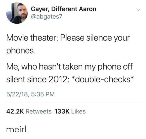 Phone, Taken, and Movie: Gayer, Different Aaron  @abgates7  Movie theater: Please silence your  phones.  Me, who hasn't taken my phone off  silent since 2012: *double-checks*  5/22/18, 5:35 PM  42.2K Retweets 133K Likes meirl
