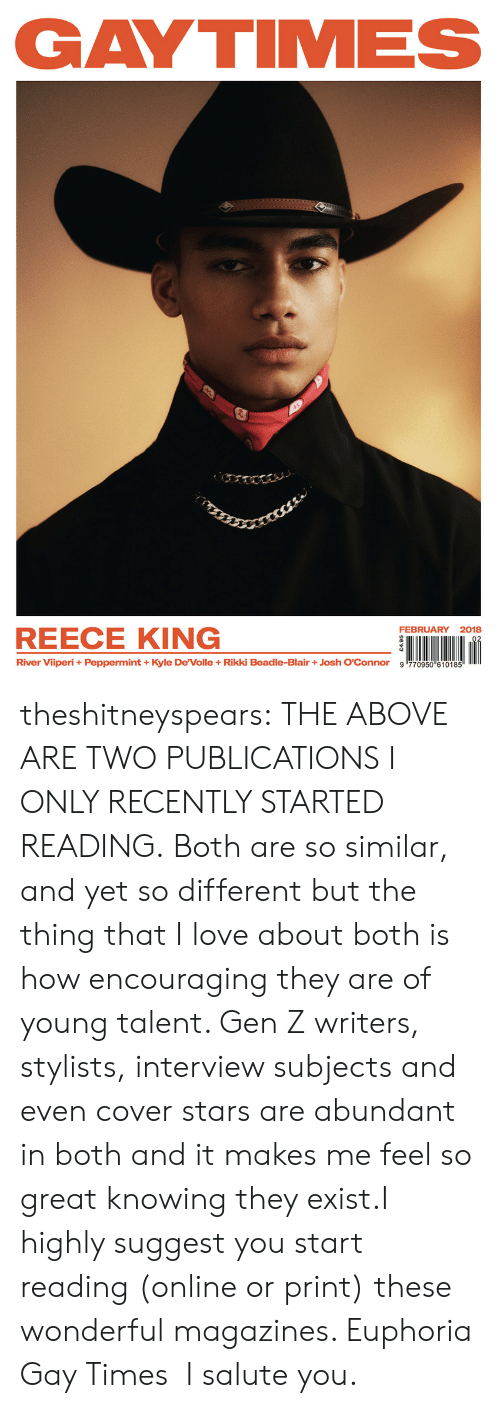 """Salute You: GAYTIMES  FEBRUARY 2018  REECE KING  River Viiperi + Peppermint + Kyle DeVolle + Rikki Beadle-Blair + Josh O'Connor  9哼70950""""610185 theshitneyspears: THE ABOVE ARE TWO PUBLICATIONS I ONLY RECENTLY STARTED READING. Both are so similar, and yet so different but the thing that I love about both is how encouraging they are of young talent. Gen Z writers, stylists, interview subjects and even cover stars are abundant in both and it makes me feel so great knowing they exist.I highly suggest you start reading (online or print) these wonderful magazines. Euphoria  Gay Times I salute you."""