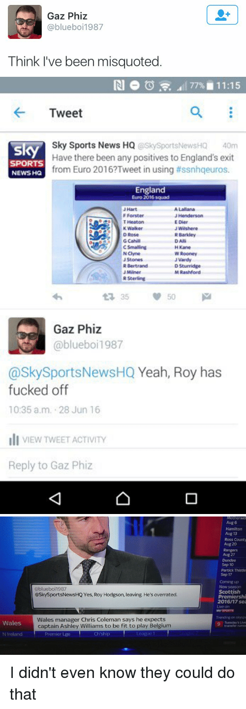 Misquote: Gaz Phiz  @blueboi 1987  Think I've been misquoted   77% 11:15  Tweet  Sky Sports News HQ  @SkySportsNewsHQ 40m  sky  Have there been any positives to England's exit  SPORTS  from Euro 2016?Tweet in using tissnhqeuros.  NEWS HQ  England  Euro 2016 squad  N Clyne  Rooney  J Vardy  R Sterling  Gaz Phiz  blueboi 1987  @Sky Sports NewsHQ  Yeah, Roy has  fucked off  10:35 a.m. 28 Jun 16  li VIEW TWEET ACTIVITY  Reply to Gaz Phiz   Wales  N Ireland  Gblueboi1987  @Sky SportsNewsHQ Yes, Roy Hodgson, leaving. He's overrated.  Wales manager Chris Coleman says he expects  captain Ashley Williams to be fit to play Belgium  Premier Lge  Ch ship  Motherwel  Aug 6  Hamilton  Aug 13  Ross County  Aug 20  Rangers  Aug 27  Sep 10  Partick Thistle  Sep 17  Coming up  Scottish  Premiershi  2016/17 sea I didn't even know they could do that