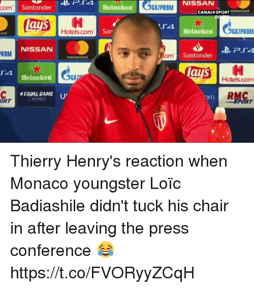 press conference: GAZPROM  NISSAN  com  Santander  Heineken  CANAL+SPORTastercard  DI  Hotels.com  San  Heineken  GAZPROM  ard  NISSAN  ROM  m Santander  mastercard  ays  4  Hotels.com  Heineken  RMC  #EQUALGAME '  RESPECT  om  ORT  SPORT Thierry Henry's reaction when Monaco youngster Loïc Badiashile didn't tuck his chair in after leaving the press conference 😂 https://t.co/FVORyyZCqH