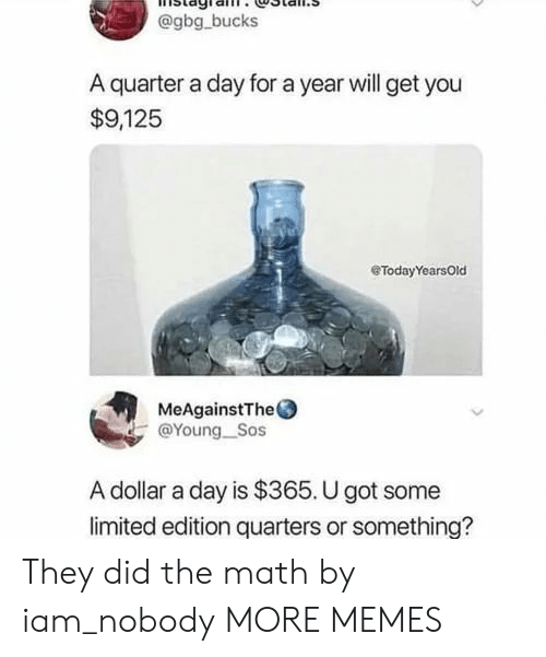 sos: @gbg bucks  A quarter a day for a year will get you  $9,125  eTodayYearsOld  MeAgainstThe  @Young_Sos  A dollar a day is $365. U got some  limited edition quarters or something? They did the math by iam_nobody MORE MEMES