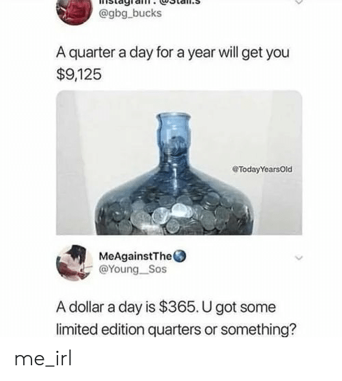 sos: @gbg bucks  A quarter a day for a year will get you  $9,125  eTodayYearsOld  MeAgainstThe  @Young_Sos  A dollar a day is $365. U got some  limited edition quarters or something? me_irl