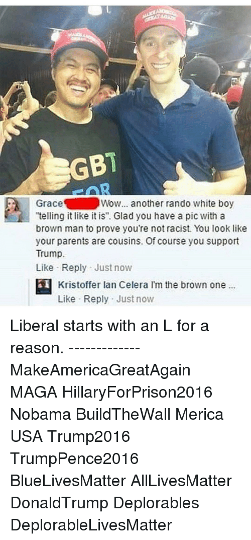 "Randos: GBI  Grace  Wow... another rando white boy  ""telling it like it is"". Glad you have a pic with a  brown man to prove you're not racist. You look like  your parents are cousins. Of course you support  Trump.  Like Reply Just now  Kristoffer lan Celera l'm the brown one  Like Reply Just now Liberal starts with an L for a reason. ------------- MakeAmericaGreatAgain MAGA HillaryForPrison2016 Nobama BuildTheWall Merica USA Trump2016 TrumpPence2016 BlueLivesMatter AllLivesMatter DonaldTrump Deplorables DeplorableLivesMatter"