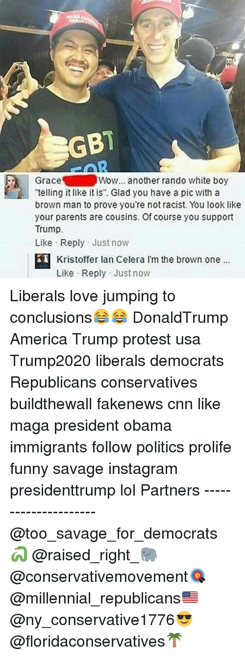 "Randos: GBT  Grace  Wow... another rando white boy  ""telling it like it is"". Glad you have a pic with a  brown man to prove you're not racist. You look like  your parents are cousins. Of course you support  Trump.  Like Reply Just now  Kristoffer lan Celera l'm the brown one  Like Reply Just now Liberals love jumping to conclusions😂😂 DonaldTrump America Trump protest usa Trump2020 liberals democrats Republicans conservatives buildthewall fakenews cnn like maga president obama immigrants follow politics prolife funny savage instagram presidenttrump lol Partners --------------------- @too_savage_for_democrats🐍 @raised_right_🐘 @conservativemovement🎯 @millennial_republicans🇺🇸 @ny_conservative1776😎 @floridaconservatives🌴"