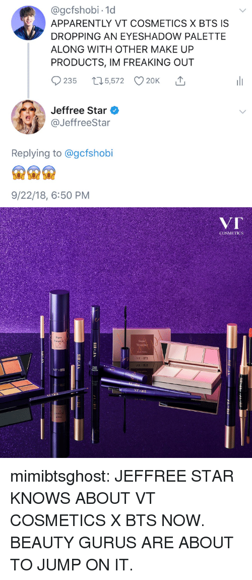 Apparently, Tumblr, and Blog: @gcfshobi-1d  APPARENTLY VT COSMETICS X BTS IS  DROPPING AN EYESHADOW PALETTE  ALONG WITH OTHER MAKE UP  PRODUCTS, IM FREAKING OUT  235 t5,572 20K  '↑  Jeffree Star  @JeffreeStar  Replying to @gcfshobi  9/22/18, 6:50 PM   V「  COSMETICS  Super  TBTS  B12  TxBTS  Bİ: mimibtsghost:  JEFFREE STAR KNOWS ABOUT VT COSMETICS X BTS NOW. BEAUTY GURUS ARE ABOUT TO JUMP ON IT.