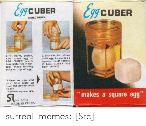 """Cubing: gCUBER  CUBER  DIRECTIONS:  1. Put warm, peeled,  hard boiled egg in  EGG CUBER with  base plate flat in bot-  tom. Place forming  plate on top of eg8  2. Screw top down  until egg becom es  square. (Best results  if EGG CUBER has  been chilied)  3. Unscrew cap and  push base plateup  from the bottom with  finger.  Remove square egs  """"makes a square egg  Na, 807B  MADE IN CHINA surreal–memes:  [Src]"""