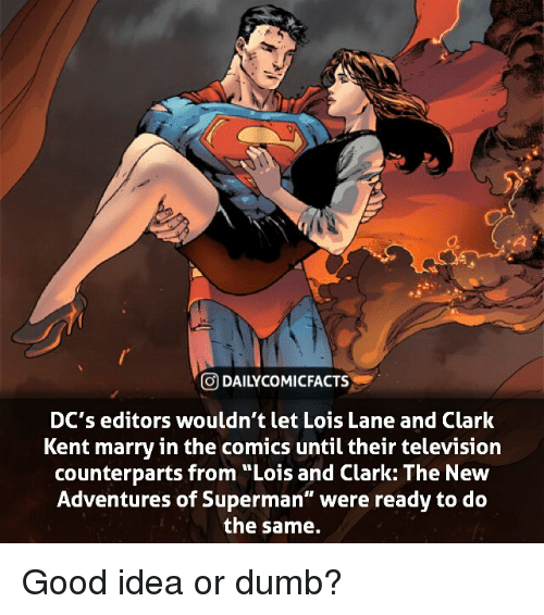 """Clark Kent: GDAILYCO MI FACTS  DC's editors wouldn't let Lois Lane and Clark  Kent marry in the comics until their television  counterparts from """"Lois and Clark: The New  Adventures of Superman"""" were ready to do  the same. Good idea or dumb?"""
