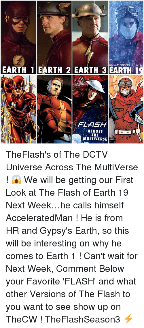 Earth 2: GDC. MARVEL UNITE  EARTH 1 EARTH 2 EARTH 3 EARTH 1  FLASH  ACROSS  THE  MULTIVERSE TheFlash's of The DCTV Universe Across The MultiVerse ! 😱 We will be getting our First Look at The Flash of Earth 19 Next Week…he calls himself AcceleratedMan ! He is from HR and Gypsy's Earth, so this will be interesting on why he comes to Earth 1 ! Can't wait for Next Week, Comment Below your Favorite 'FLASH' and what other Versions of The Flash to you want to see show up on TheCW ! TheFlashSeason3 ⚡️