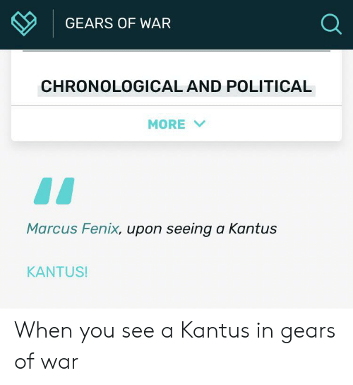 fenix: GEARS OF WAR  CHRONOLOGICAL AND POLITICAL  MORE  Marcus Fenix, upon seeing a Kantus  KANTUS! When you see a Kantus in gears of war