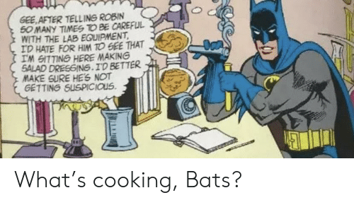 Be Careful, Robin, and Him: GEE AFTER TELLING ROBIN  50 MANY TIMES TO BE CAREFUL  WITH THE LAB EQUIPMENT  ID HATE FOR HIM TO GEE THAT  IM GITTING HERE MAKING  SALAD DRESGING.ID BETTER  MAKE SURE HES NOT  GETTING SUSPICIOUS What's cooking, Bats?