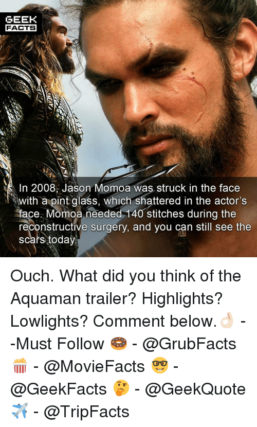 Jason Momoa: GEEK  FACTS  1n 2008, Jason Momoa was struck in the face  withapintclass, which shattered in the actor's  face Momoa needed-140 stitches during the  reconstructive surgery, and you can still see the  scars today Ouch. What did you think of the Aquaman trailer? Highlights? Lowlights? Comment below.👌🏻 --Must Follow 🍩 - @GrubFacts 🍿 - @MovieFacts 🤓 - @GeekFacts 🤔 - @GeekQuote ✈️ - @TripFacts