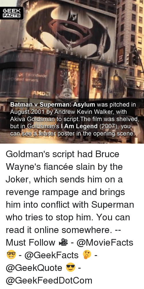 Batman, Facts, and Joker: GEEK  FACTS  5  LON  Batman v Superman: Asylum was pitched in  August 2001 by Andrew Kevin Walker, with  Akiva Goldsman to script. The film was shelved,  but in Goldsman's I Am Legend (2007), you  can see a teaser poster in the opening scene Goldman's script had Bruce Wayne's fiancée slain by the Joker, which sends him on a revenge rampage and brings him into conflict with Superman who tries to stop him. You can read it online somewhere. -- Must Follow 🎥 - @MovieFacts 🤓 - @GeekFacts 🤔 - @GeekQuote 😎 - @GeekFeedDotCom
