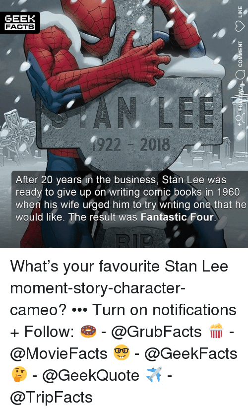 Books, Facts, and  Fantastic Four: GEEK  FACTS  922 - 2018  After 20 years in the business, Stan Lee was  ready to give up on writing comic books in 1960  when his wife urged him to try writing one that he  would like. The result was Fantastic Four What's your favourite Stan Lee moment-story-character-cameo? ••• Turn on notifications + Follow: 🍩 - @GrubFacts 🍿 - @MovieFacts 🤓 - @GeekFacts 🤔 - @GeekQuote ✈️ - @TripFacts