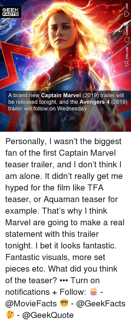 teaser: GEEK  FACTS  A brand new Captain Marvel (2019) trailer will  be released tonight, and the Avengers 4 (2019)  trailer will follow on Wednesday Personally, I wasn't the biggest fan of the first Captain Marvel teaser trailer, and I don't think I am alone. It didn't really get me hyped for the film like TFA teaser, or Aquaman teaser for example. That's why I think Marvel are going to make a real statement with this trailer tonight. I bet it looks fantastic. Fantastic visuals, more set pieces etc. What did you think of the teaser? ••• Turn on notifications + Follow: 🍿 - @MovieFacts 🤓 - @GeekFacts 🤔 - @GeekQuote
