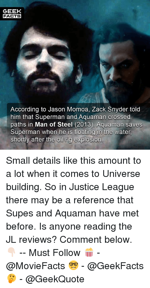 Jason Momoa: GEEK  FACTS  According to Jason Momoa, Zack Snyder told  him that Superman and Aquaman crossed  paths in Man of Steel (2013). Aquaman saves  Superman when he is floatina in the water  shortly after the oil rig explosion Small details like this amount to a lot when it comes to Universe building. So in Justice League there may be a reference that Supes and Aquaman have met before. Is anyone reading the JL reviews? Comment below. 👇🏻 -- Must Follow 🍿 - @MovieFacts 🤓 - @GeekFacts 🤔 - @GeekQuote