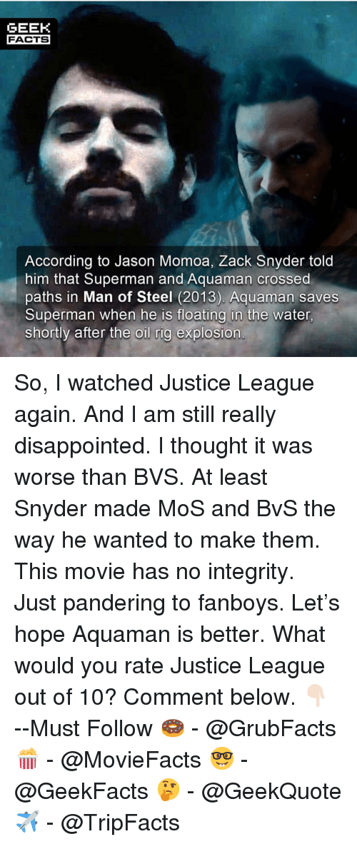 Jason Momoa: GEEK  FACTS  According to Jason Momoa, Zack Snyder told  him that Superman and Aquaman crossed  paths in Man of Steel (2013). Aquaman saves  Superman when he is floating in the water  shortly after the oil rig explosion So, I watched Justice League again. And I am still really disappointed. I thought it was worse than BVS. At least Snyder made MoS and BvS the way he wanted to make them. This movie has no integrity. Just pandering to fanboys. Let's hope Aquaman is better. What would you rate Justice League out of 10? Comment below. 👇🏻 --Must Follow 🍩 - @GrubFacts 🍿 - @MovieFacts 🤓 - @GeekFacts 🤔 - @GeekQuote ✈️ - @TripFacts