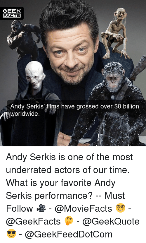 Geeking: GEEK  FACTS  Andy Serkis' films have grossed over $8 billion  worldwide.  2. Andy Serkis is one of the most underrated actors of our time. What is your favorite Andy Serkis performance? -- Must Follow 🎥 - @MovieFacts 🤓 - @GeekFacts 🤔 - @GeekQuote 😎 - @GeekFeedDotCom