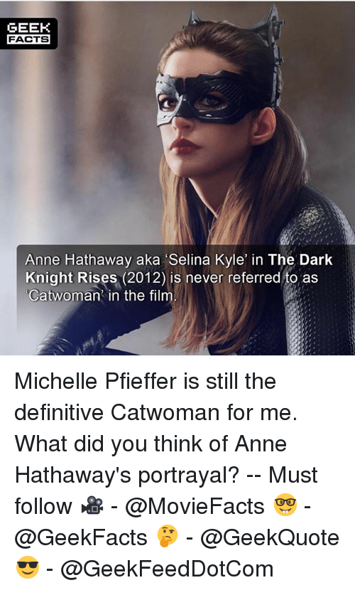 Geeking: GEEK  FACTS  Anne Hathaway aka Selina Kyle in The Dark  Knight Rises (2012) is never referred to as  Catwoman in the film Michelle Pfieffer is still the definitive Catwoman for me. What did you think of Anne Hathaway's portrayal? -- Must follow 🎥 - @MovieFacts 🤓 - @GeekFacts 🤔 - @GeekQuote 😎 - @GeekFeedDotCom