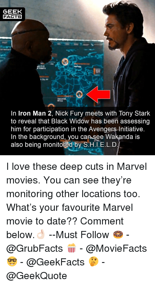 Facts, Iron Man, and Love: GEEK  FACTS  ax  In Iron Man 2, Nick Fury meets with Tony Stark  to reveal that Black Widow has been assessing  him for participation in the Avengers Initiative  In the background, you can see Wakanda IS  also being monitored by S.H.I.E.L.D I love these deep cuts in Marvel movies. You can see they're monitoring other locations too. What's your favourite Marvel movie to date?? Comment below.👌🏻 --Must Follow 🍩 - @GrubFacts 🍿 - @MovieFacts 🤓 - @GeekFacts 🤔 - @GeekQuote