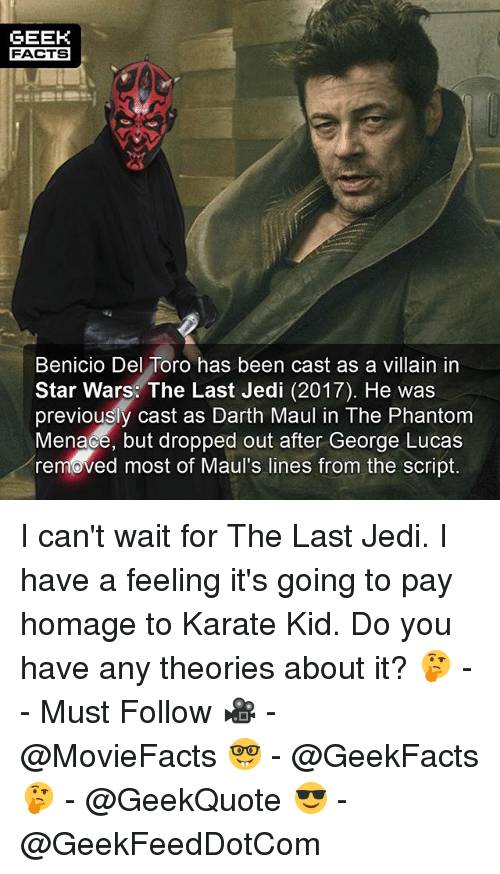 Benicio Del Toro, Facts, and Jedi: GEEK  FACTS  Benicio Del Toro has been cast as a villain in  Star Wars: The Last Jedi (2017). He was  previously cast as Darth Maul in The Phantom  Menace, but dropped out after George Lucas  removed most of Maul's lines from the script. I can't wait for The Last Jedi. I have a feeling it's going to pay homage to Karate Kid. Do you have any theories about it? 🤔 -- Must Follow 🎥 - @MovieFacts 🤓 - @GeekFacts 🤔 - @GeekQuote 😎 - @GeekFeedDotCom