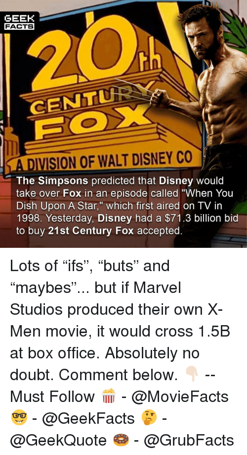 "Walt Disney: GEEK  FACTS  CENTu  A DIVISION OF WALT DISNEY CO  The Simpsons predicted that Disney would  take over Fox in an episode called ""When You  Dish Upon A Star,"" which first aired on TV in  1998. Yesterday, Disney had a $71.3 billion bid  to buy 21st Century Fox accepted. Lots of ""ifs"", ""buts"" and ""maybes""... but if Marvel Studios produced their own X-Men movie, it would cross 1.5B at box office. Absolutely no doubt. Comment below. 👇🏻 -- Must Follow 🍿 - @MovieFacts 🤓 - @GeekFacts 🤔 - @GeekQuote 🍩 - @GrubFacts"
