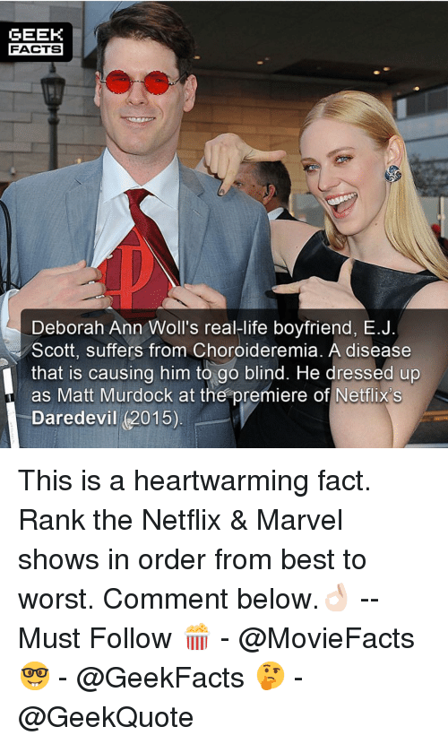 netflixs: GEEK  FACTS  Deborah Ann Woll's real-life boyfriend, E.J  Scott, suffers from Choroideremia. A disease  that is causing him to go blind. He dressed up  as Matt Murdock at the premiere of Netflix's  Daredevil (2015) This is a heartwarming fact. Rank the Netflix & Marvel shows in order from best to worst. Comment below.👌🏻 --Must Follow 🍿 - @MovieFacts 🤓 - @GeekFacts 🤔 - @GeekQuote
