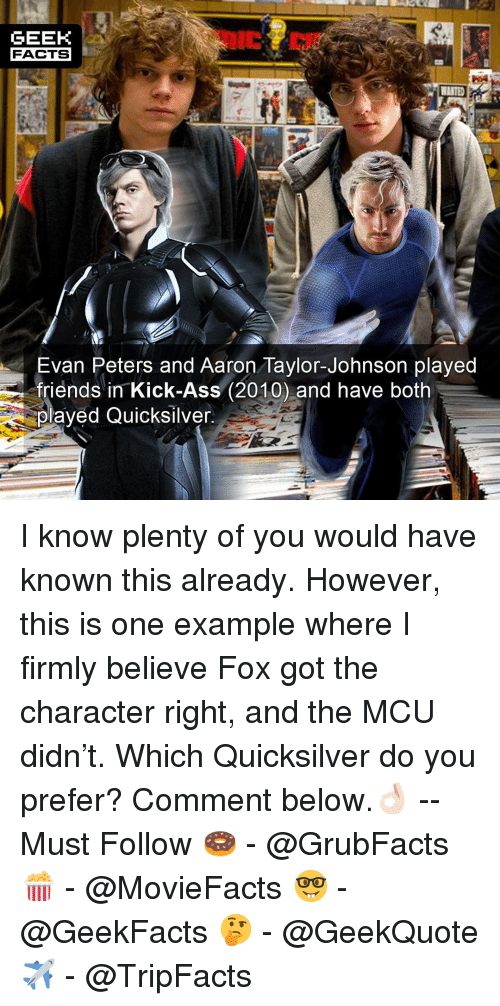 kick ass: GEEK  FACTS  Evan Peters and Aaron Taylor-Johnson played  friends in Kick-Ass (2010) and have both  olayed Quicksilver I know plenty of you would have known this already. However, this is one example where I firmly believe Fox got the character right, and the MCU didn't. Which Quicksilver do you prefer? Comment below.👌🏻 --Must Follow 🍩 - @GrubFacts 🍿 - @MovieFacts 🤓 - @GeekFacts 🤔 - @GeekQuote ✈️ - @TripFacts