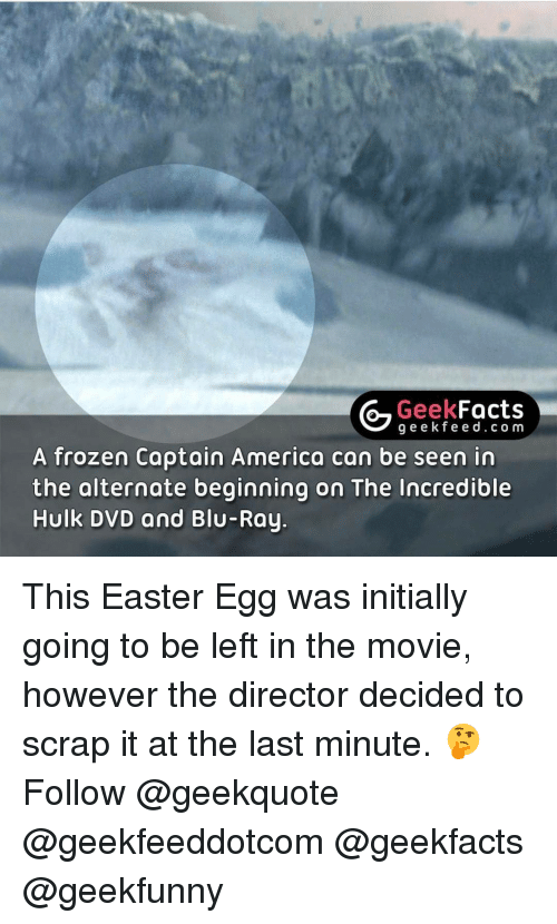 Initialisms: Geek  Facts  g e e fe e d c o m  A frozen Captain America can be seen in  the alternate beginning on The Incredible  Hulk DVD and Blu-Ray This Easter Egg was initially going to be left in the movie, however the director decided to scrap it at the last minute. 🤔 Follow @geekquote @geekfeeddotcom @geekfacts @geekfunny