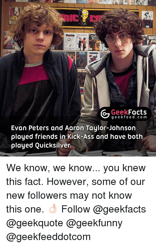 Memes, Evan Peters, and 🤖: Geek  Facts  g e e k f Evan Peters and Aaron Taylor-Johnson  played friends in Kick-Ass and have both  played Quicksilver. We know, we know... you knew this fact. However, some of our new followers may not know this one. 👌🏻 Follow @geekfacts @geekquote @geekfunny @geekfeeddotcom