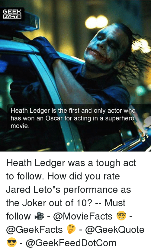 """Geeking: GEEK  FACTS  Heath Ledger is the first and only actor who  has won an Oscar for acting in a superhero  movie Heath Ledger was a tough act to follow. How did you rate Jared Leto""""s performance as the Joker out of 10? -- Must follow 🎥 - @MovieFacts 🤓 - @GeekFacts 🤔 - @GeekQuote 😎 - @GeekFeedDotCom"""