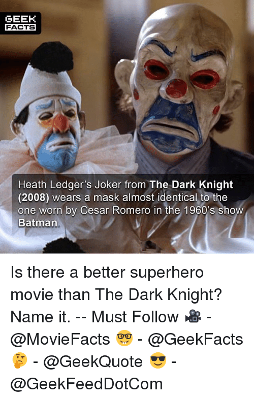 Batman, Facts, and Joker: GEEK  FACTS  Heath Ledger's Joker from The Dark Knight  (2008) wears a mask almost identical to the  one worn by Cesar Romero in the 1960's show  Batman Is there a better superhero movie than The Dark Knight? Name it. -- Must Follow 🎥 - @MovieFacts 🤓 - @GeekFacts 🤔 - @GeekQuote 😎 - @GeekFeedDotCom