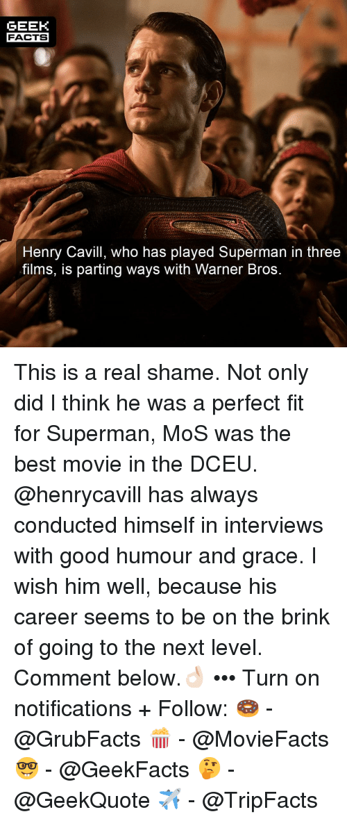 Facts, Memes, and Superman: GEEK  FACTS  Henry Cavill, who has played Superman in three  films, iS parting ways with Warner Bros This is a real shame. Not only did I think he was a perfect fit for Superman, MoS was the best movie in the DCEU. @henrycavill has always conducted himself in interviews with good humour and grace. I wish him well, because his career seems to be on the brink of going to the next level. Comment below.👌🏻 ••• Turn on notifications + Follow: 🍩 - @GrubFacts 🍿 - @MovieFacts 🤓 - @GeekFacts 🤔 - @GeekQuote ✈️ - @TripFacts