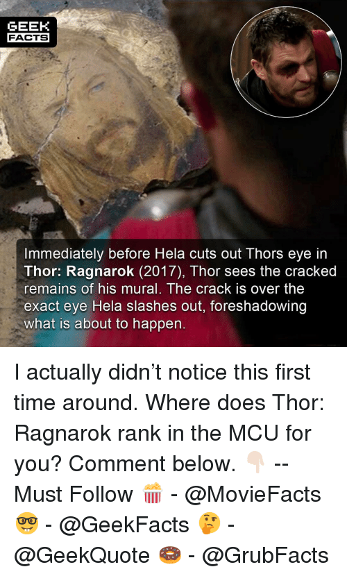 Facts, Memes, and Cracked: GEEK  FACTS  Immediately before Hela cuts out Thors eye in  Thor: Ragnarok (2017), Thor sees the cracked  remains of his mural. The crack is over the  exact eye Hela slashes out, foreshadowing  what is about to happen I actually didn't notice this first time around. Where does Thor: Ragnarok rank in the MCU for you? Comment below. 👇🏻 -- Must Follow 🍿 - @MovieFacts 🤓 - @GeekFacts 🤔 - @GeekQuote 🍩 - @GrubFacts