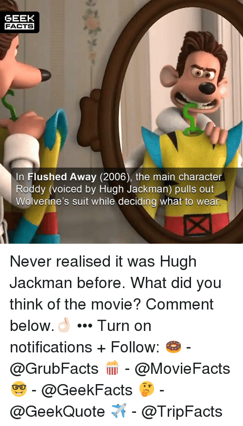 Facts, Memes, and Hugh Jackman: GEEK  FACTS  In Flushed Away (2006), the main character  Roddy (voiced by Hugh Jackman) pulls out  Wolverine's suit while deciding what to wear Never realised it was Hugh Jackman before. What did you think of the movie? Comment below.👌🏻 ••• Turn on notifications + Follow: 🍩 - @GrubFacts 🍿 - @MovieFacts 🤓 - @GeekFacts 🤔 - @GeekQuote ✈️ - @TripFacts