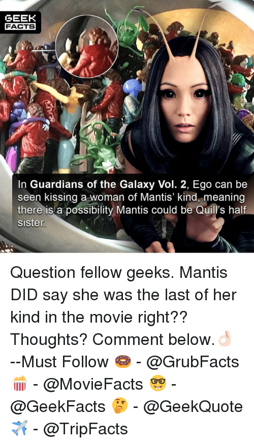 Guardians: GEEK  FACTS  In Guardians of the Galaxy Vol. 2, Ego can be  seen kissing a woman of Mantis' kind, meaning  there is a possibility Mantis could be Quill's half  sisten Question fellow geeks. Mantis DID say she was the last of her kind in the movie right?? Thoughts? Comment below.👌🏻 --Must Follow 🍩 - @GrubFacts 🍿 - @MovieFacts 🤓 - @GeekFacts 🤔 - @GeekQuote ✈️ - @TripFacts