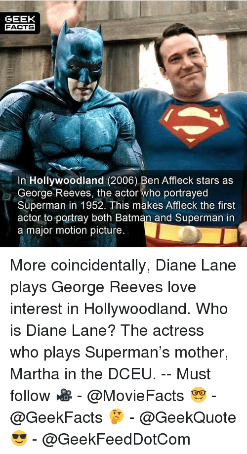 Geeking: GEEK  FACTS  In Hollywoodland (2006) Ben Affleck stars as  George Reeves, the actor Who portrayed  Superman in 1952. This makes Affleck the first  actor to portray both Batman and Superman in  a major motion picture. More coincidentally, Diane Lane plays George Reeves love interest in Hollywoodland. Who is Diane Lane? The actress who plays Superman's mother, Martha in the DCEU. -- Must follow 🎥 - @MovieFacts 🤓 - @GeekFacts 🤔 - @GeekQuote 😎 - @GeekFeedDotCom