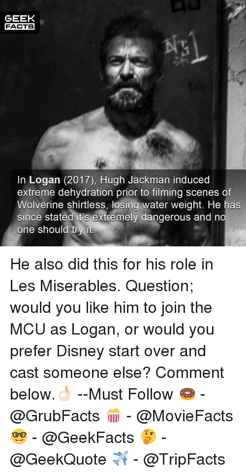 Disney, Facts, and Memes: GEEK  FACTS  In Logan (2017), Hugh Jackman induced  extreme dehydration prior to filming scenes of  Wolverine shirtless, losing water weight. He has  since stated it's extremely dangerous and no  one should try it He also did this for his role in Les Miserables. Question; would you like him to join the MCU as Logan, or would you prefer Disney start over and cast someone else? Comment below.👌🏻 --Must Follow 🍩 - @GrubFacts 🍿 - @MovieFacts 🤓 - @GeekFacts 🤔 - @GeekQuote ✈️ - @TripFacts