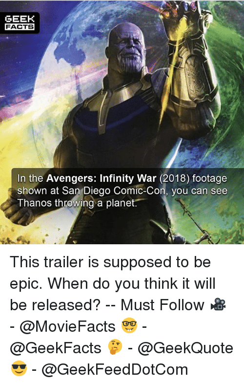 Epicly: GEEK  FACTS  In the Avengers: Infinity War (2018) footage  shown at San Diego Comic-Con, vou can see  Thanos throwing a planet. This trailer is supposed to be epic. When do you think it will be released? -- Must Follow 🎥 - @MovieFacts 🤓 - @GeekFacts 🤔 - @GeekQuote 😎 - @GeekFeedDotCom