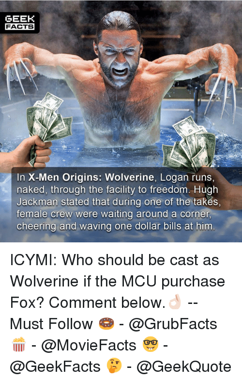 Facts, Memes, and Wolverine: GEEK  FACTS  In X-Men Origins: Wolverine, Logan runs,  naked, through the facility to freedom. Hugh  Jackman stated that during one of the takes,  female crew were waiting around a corner  cheering and waving one dollar bills at him ICYMI: Who should be cast as Wolverine if the MCU purchase Fox? Comment below.👌🏻 --Must Follow 🍩 - @GrubFacts 🍿 - @MovieFacts 🤓 - @GeekFacts 🤔 - @GeekQuote