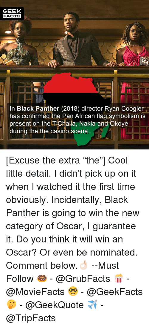 "Facts, Memes, and Black: GEEK  FACTS  it  In Black Panther (2018) director Ryan Coogler  has confirmed the Pan African flag symbolism is  present on the T'Challa, Nakia and Okoye  during the the casino scene  98 [Excuse the extra ""the""] Cool little detail. I didn't pick up on it when I watched it the first time obviously. Incidentally, Black Panther is going to win the new category of Oscar, I guarantee it. Do you think it will win an Oscar? Or even be nominated. Comment below.👌🏻 --Must Follow 🍩 - @GrubFacts 🍿 - @MovieFacts 🤓 - @GeekFacts 🤔 - @GeekQuote ✈️ - @TripFacts"