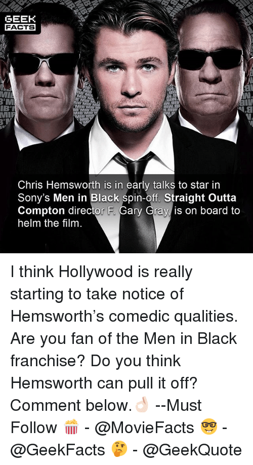 Straight Outta Compton: GEEK  FACTS  MI  MIB MIB  IBT  N.aiw  IB'MIB  B'MIB  Chris Hemsworth is in early talks to star in  Sony's Men in Black spin-off. Straight Outta  Compton director F. Gary Gray is on board to  helm the film I think Hollywood is really starting to take notice of Hemsworth's comedic qualities. Are you fan of the Men in Black franchise? Do you think Hemsworth can pull it off? Comment below.👌🏻 --Must Follow 🍿 - @MovieFacts 🤓 - @GeekFacts 🤔 - @GeekQuote