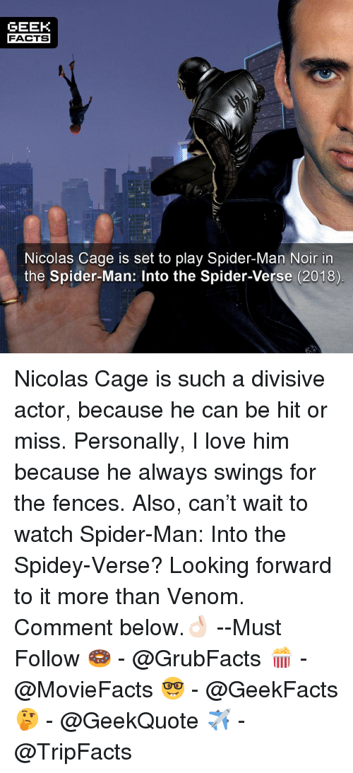 Facts, Love, and Memes: GEEK  FACTS  Nicolas Cage is set to play Spider-Man Noir in  the Spider-Man: Into the Spider-Verse (2018) Nicolas Cage is such a divisive actor, because he can be hit or miss. Personally, I love him because he always swings for the fences. Also, can't wait to watch Spider-Man: Into the Spidey-Verse? Looking forward to it more than Venom. Comment below.👌🏻 --Must Follow 🍩 - @GrubFacts 🍿 - @MovieFacts 🤓 - @GeekFacts 🤔 - @GeekQuote ✈️ - @TripFacts