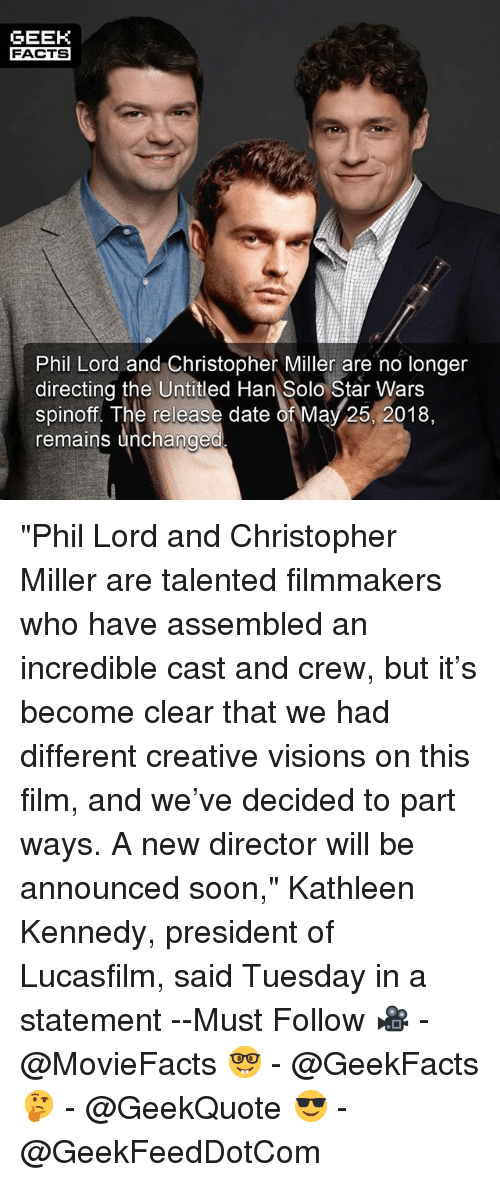 "Hans Solo: GEEK  FACTS  Phil Lord and Christopher Miller are no longer  directing the Untitled Han Solo Star Wars  The release date of May 25, 2018,  remains unchanged ""Phil Lord and Christopher Miller are talented filmmakers who have assembled an incredible cast and crew, but it's become clear that we had different creative visions on this film, and we've decided to part ways. A new director will be announced soon,"" Kathleen Kennedy, president of Lucasfilm, said Tuesday in a statement --Must Follow 🎥 - @MovieFacts 🤓 - @GeekFacts 🤔 - @GeekQuote 😎 - @GeekFeedDotCom"