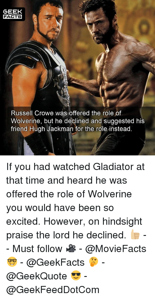 Gladiator: GEEK  FACTS  Russell Crowe was offered the role of  Wolverine, but he declined and suggested his  friend Hugh Jackman for the role instead. If you had watched Gladiator at that time and heard he was offered the role of Wolverine you would have been so excited. However, on hindsight praise the lord he declined. 👍🏼 -- Must follow 🎥 - @MovieFacts 🤓 - @GeekFacts 🤔 - @GeekQuote 😎 - @GeekFeedDotCom