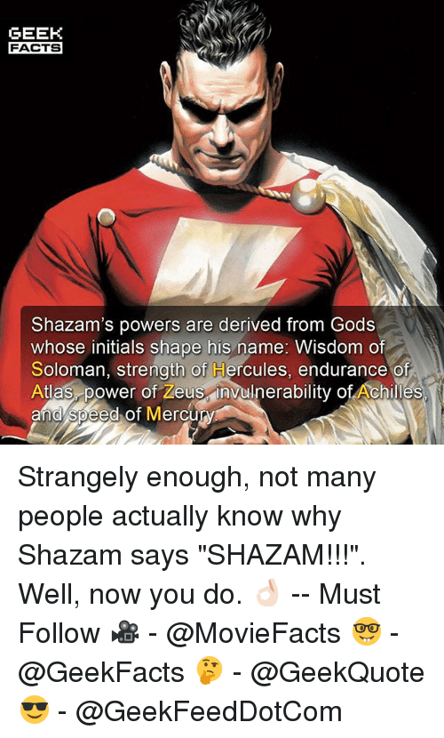 """Geeking: GEEK  FACTS  Shazam's powers are derived from Gods  whose initials shape his name: Wisdom of  Soloman, strength of Hercules, endurance of  Atlas power of Zeus invulnerability of Achilles  and speed of Mercury Strangely enough, not many people actually know why Shazam says """"SHAZAM!!!"""". Well, now you do. 👌🏻 -- Must Follow 🎥 - @MovieFacts 🤓 - @GeekFacts 🤔 - @GeekQuote 😎 - @GeekFeedDotCom"""